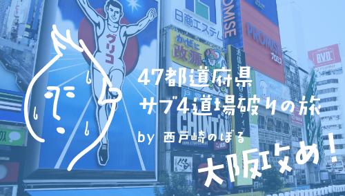 大阪攻め 前編 / 47都道府県サブ4道場破りの旅 by 西戸崎のぼる