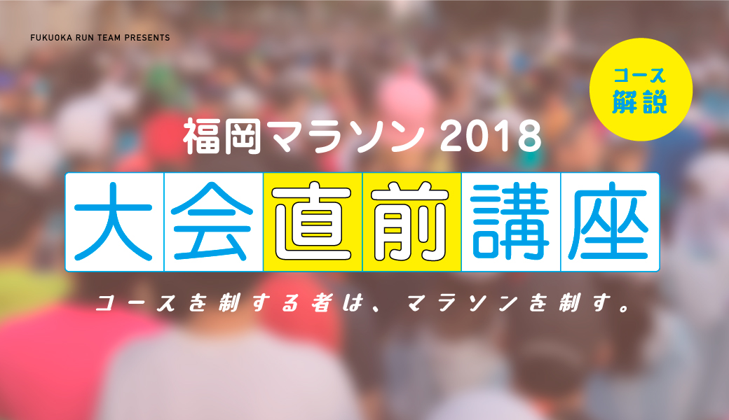 福岡マラソン大会直前講座〈コース解説〉〜コースを制する者は、マラソンを制す。〜